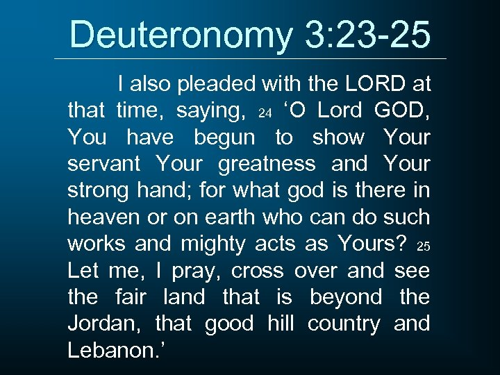 Deuteronomy 3: 23 -25 I also pleaded with the LORD at that time, saying,