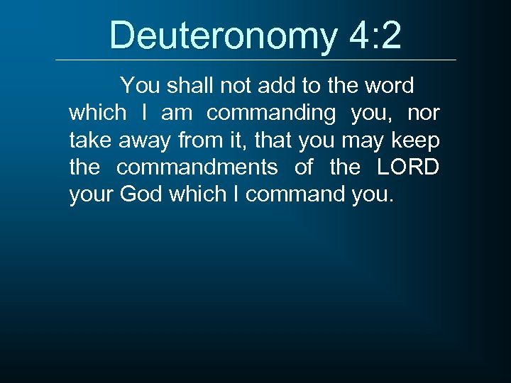 Deuteronomy 4: 2 You shall not add to the word which I am commanding