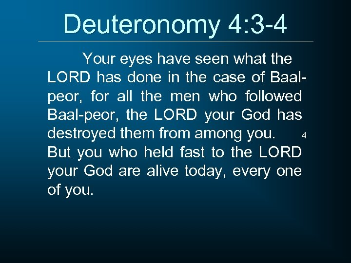 Deuteronomy 4: 3 -4 Your eyes have seen what the LORD has done in