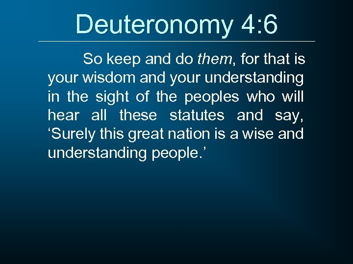 Deuteronomy 4: 6 So keep and do them, for that is your wisdom and
