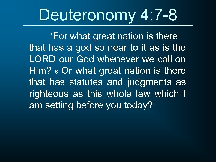 Deuteronomy 4: 7 -8 'For what great nation is there that has a god