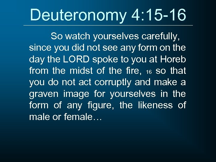Deuteronomy 4: 15 -16 So watch yourselves carefully, since you did not see any