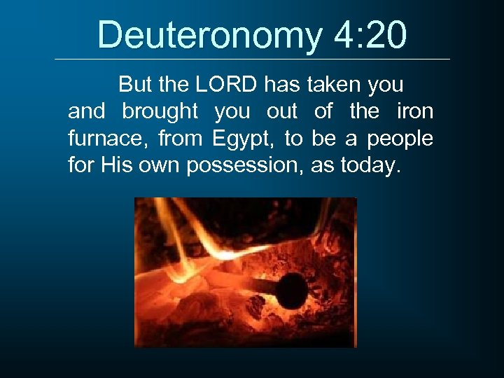 Deuteronomy 4: 20 But the LORD has taken you and brought you out of