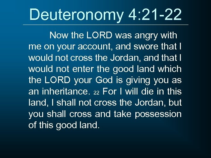 Deuteronomy 4: 21 -22 Now the LORD was angry with me on your account,