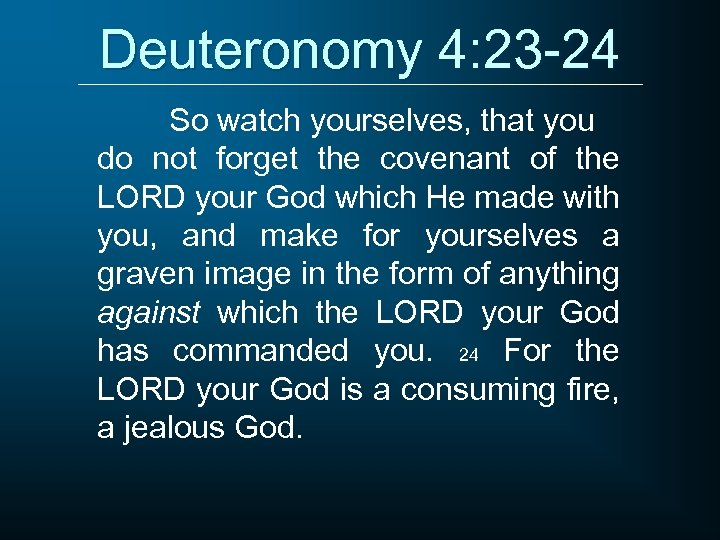 Deuteronomy 4: 23 -24 So watch yourselves, that you do not forget the covenant
