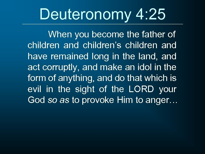 Deuteronomy 4: 25 When you become the father of children and children's children and