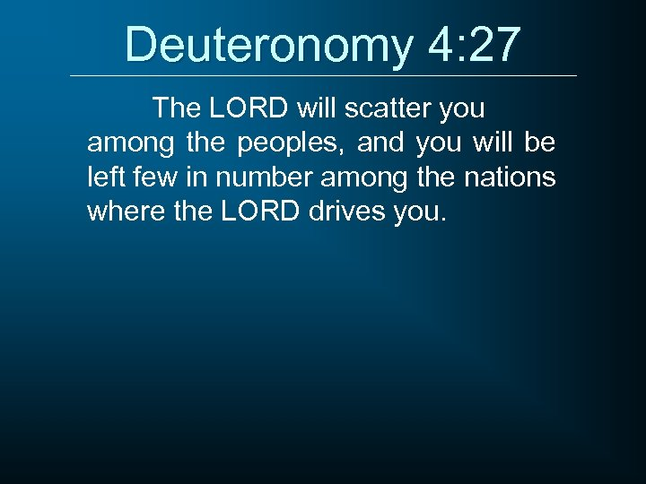 Deuteronomy 4: 27 The LORD will scatter you among the peoples, and you will