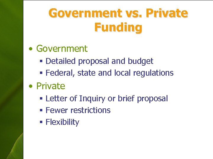 Government vs. Private Funding • Government § Detailed proposal and budget § Federal, state