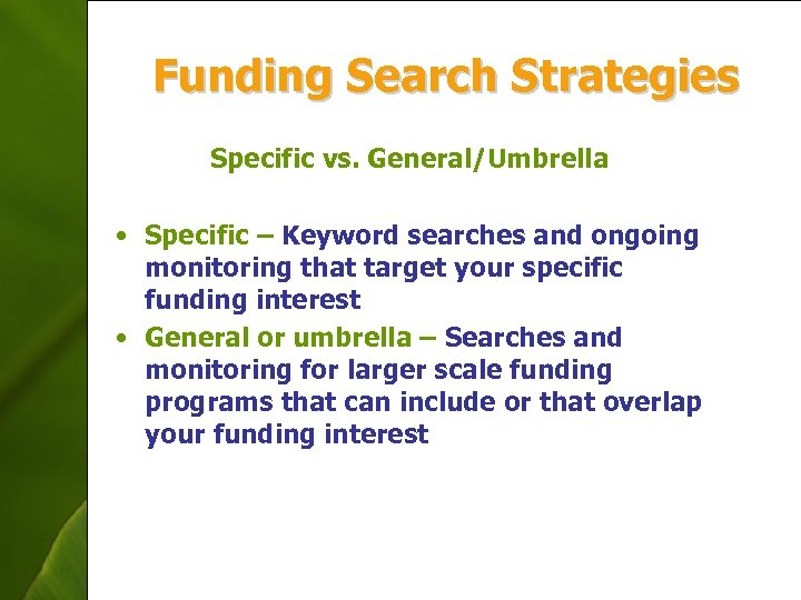 Funding Search Strategies Specific vs. General/Umbrella • Specific – Keyword searches and ongoing monitoring