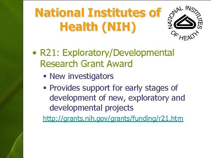 National Institutes of Health (NIH) • R 21: Exploratory/Developmental Research Grant Award § New