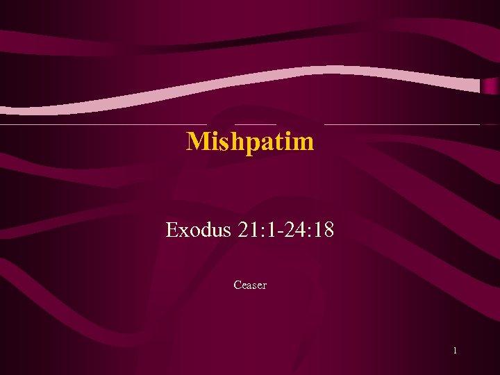 Mishpatim Exodus 21: 1 24: 18 Ceaser 1