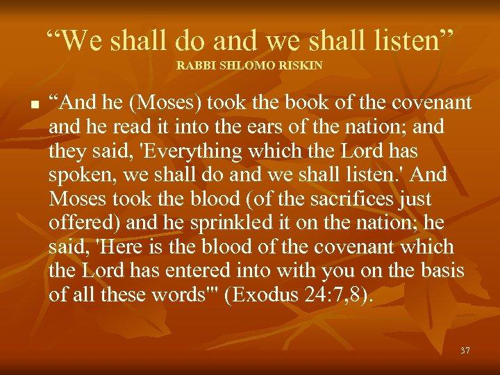 """We shall do and we shall listen"" RABBI SHLOMO RISKIN n ""And he (Moses)"