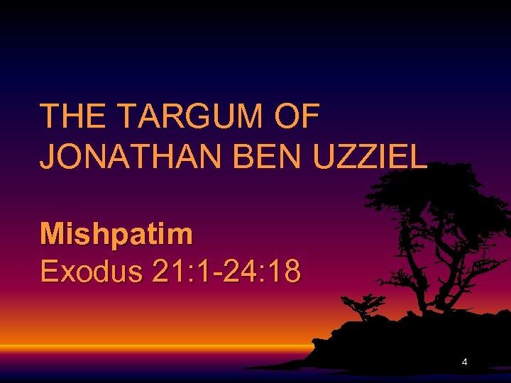 THE TARGUM OF JONATHAN BEN UZZIEL Mishpatim Exodus 21: 1 -24: 18 4