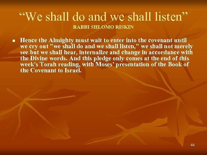 """We shall do and we shall listen"" RABBI SHLOMO RISKIN n Hence the Almighty"