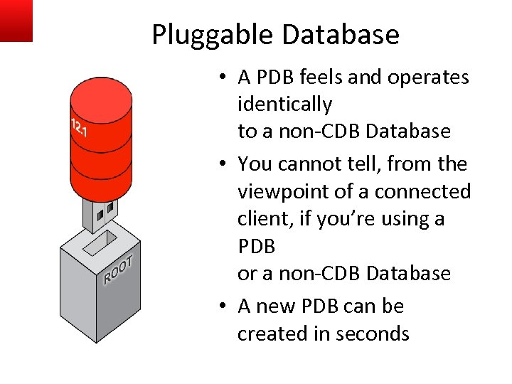Pluggable Database • A PDB feels and operates identically to a non-CDB Database •