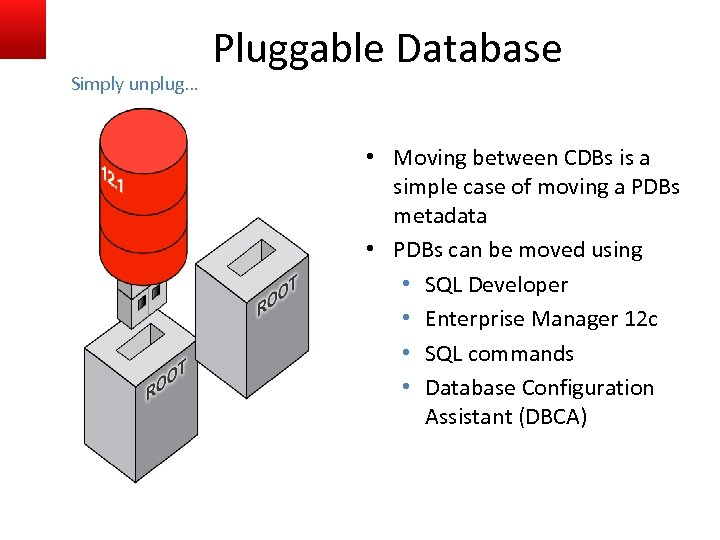Simply unplug… Pluggable Database • Moving between CDBs is a simple case of moving