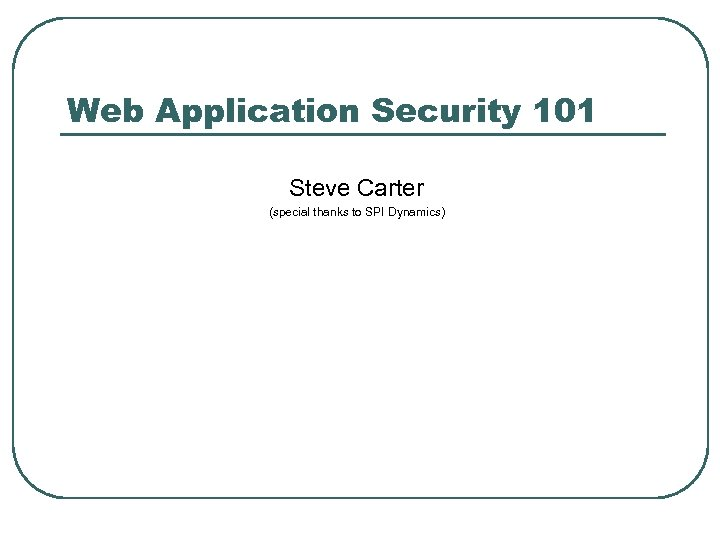 Web Application Security 101 Steve Carter (special thanks to SPI Dynamics)