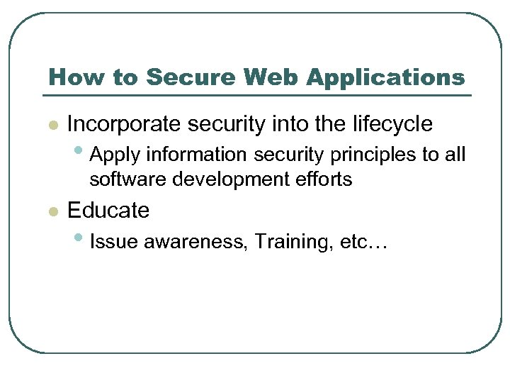 How to Secure Web Applications l Incorporate security into the lifecycle • Apply information