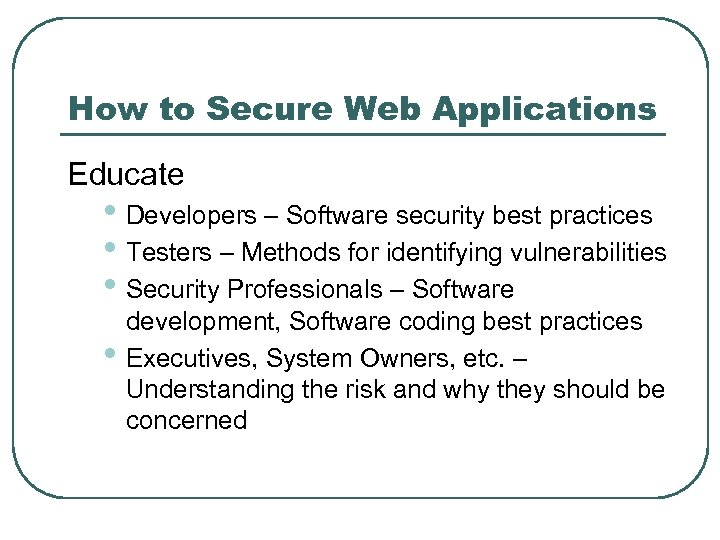 How to Secure Web Applications Educate • Developers – Software security best practices •