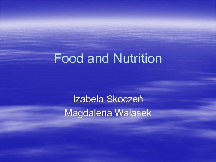 Food and Nutrition Izabela Skoczeń Magdalena Walasek