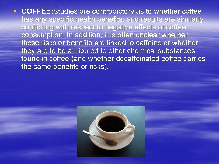§ COFFEE: Studies are contradictory as to whether coffee has any specific health benefits,
