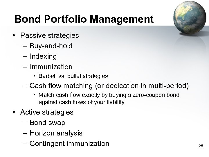Bond Portfolio Management • Passive strategies – Buy-and-hold – Indexing – Immunization • Barbell