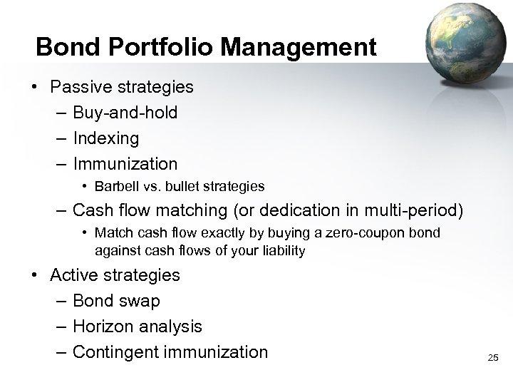 Bond Portfolio Management • Passive strategies – Buy-and-hold – Indexing – Immunization • Barbell