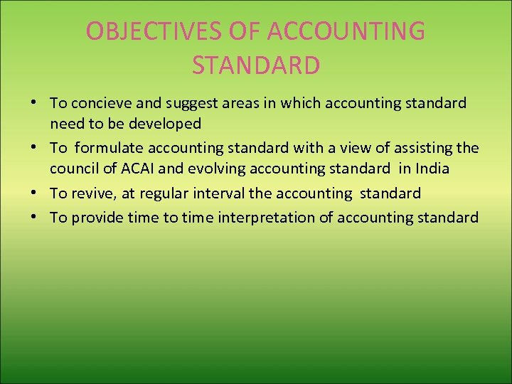 OBJECTIVES OF ACCOUNTING STANDARD • To concieve and suggest areas in which accounting standard