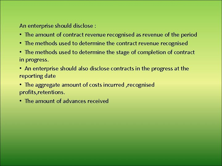 An enterprise should disclose : • The amount of contract revenue recognised as revenue