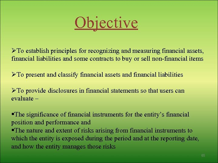 Objective ØTo establish principles for recognizing and measuring financial assets, financial liabilities and some
