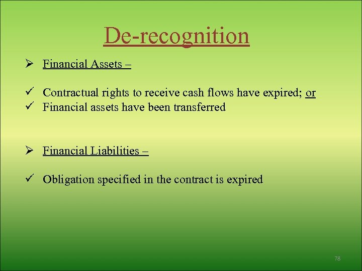 De-recognition Ø Financial Assets – ü Contractual rights to receive cash flows have expired;