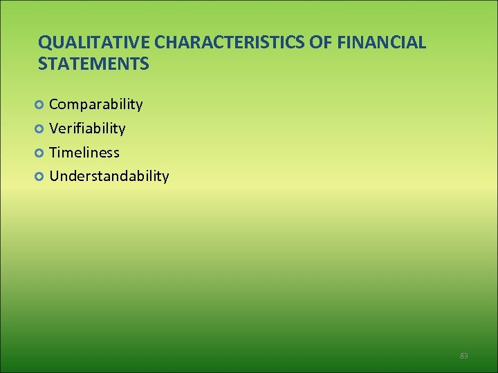 QUALITATIVE CHARACTERISTICS OF FINANCIAL STATEMENTS Comparability Verifiability Timeliness Understandability 83