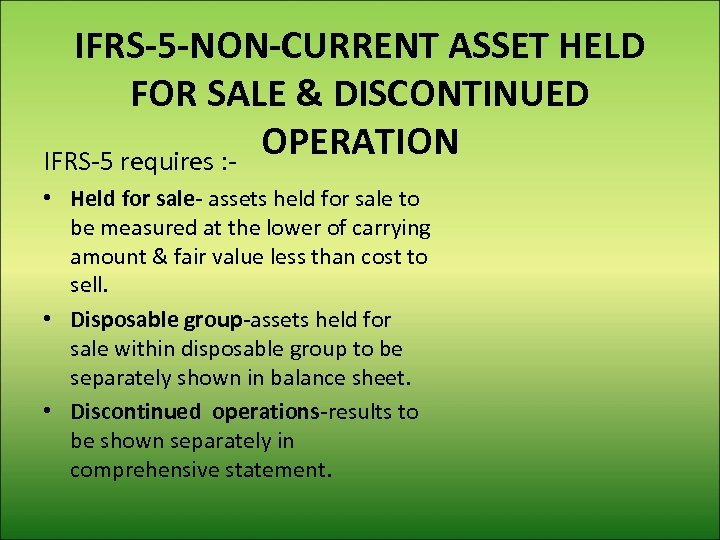 IFRS-5 -NON-CURRENT ASSET HELD FOR SALE & DISCONTINUED OPERATION IFRS-5 requires : • Held