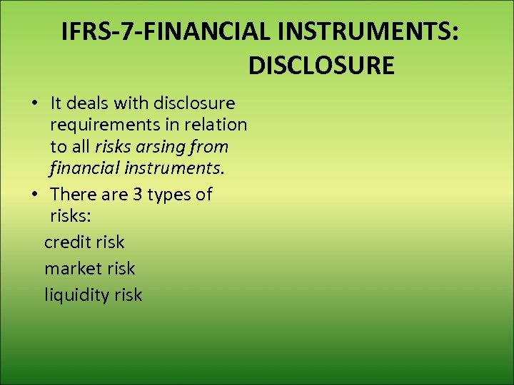 IFRS-7 -FINANCIAL INSTRUMENTS: DISCLOSURE • It deals with disclosure requirements in relation to all