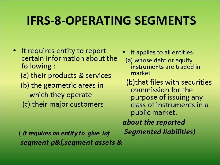 IFRS-8 -OPERATING SEGMENTS • It requires entity to report • It applies to all