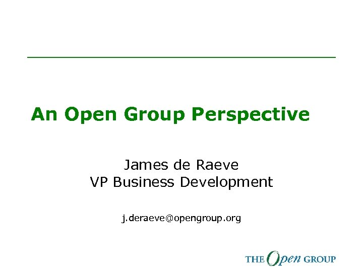 An Open Group Perspective James de Raeve VP Business Development j. deraeve@opengroup. org