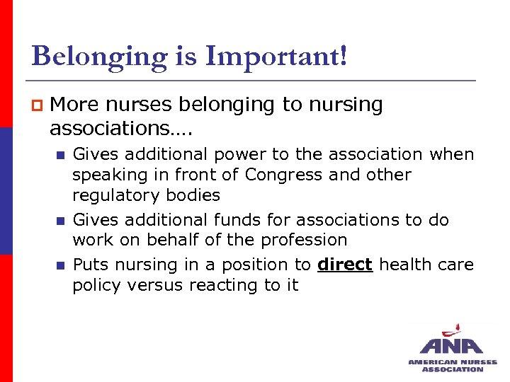 Belonging is Important! p More nurses belonging to nursing associations…. n n n Gives