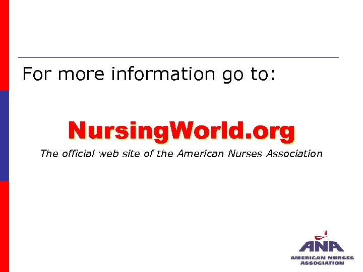For more information go to: Nursing. World. org The official web site of the