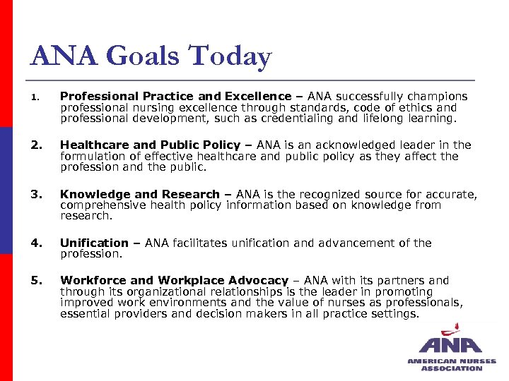 ANA Goals Today 1. Professional Practice and Excellence – ANA successfully champions professional nursing