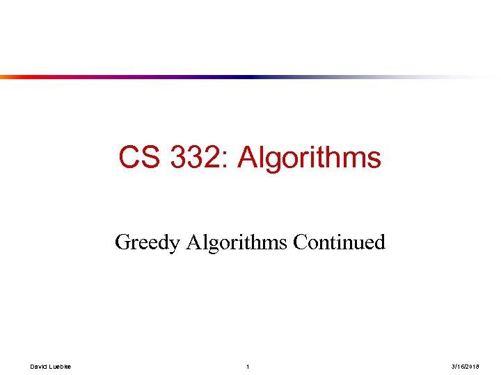CS 332: Algorithms Greedy Algorithms Continued David Luebke 1 3/16/2018