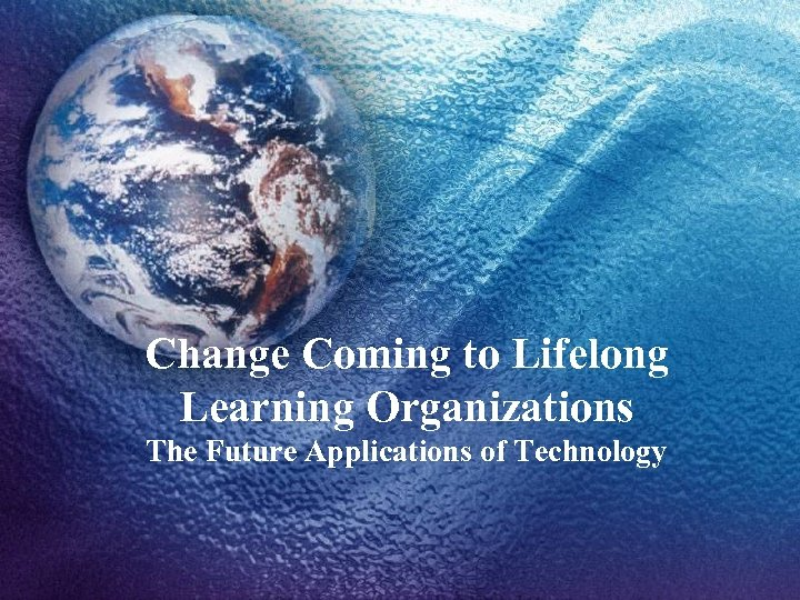 Change Coming to Lifelong Learning Organizations The Future Applications of Technology