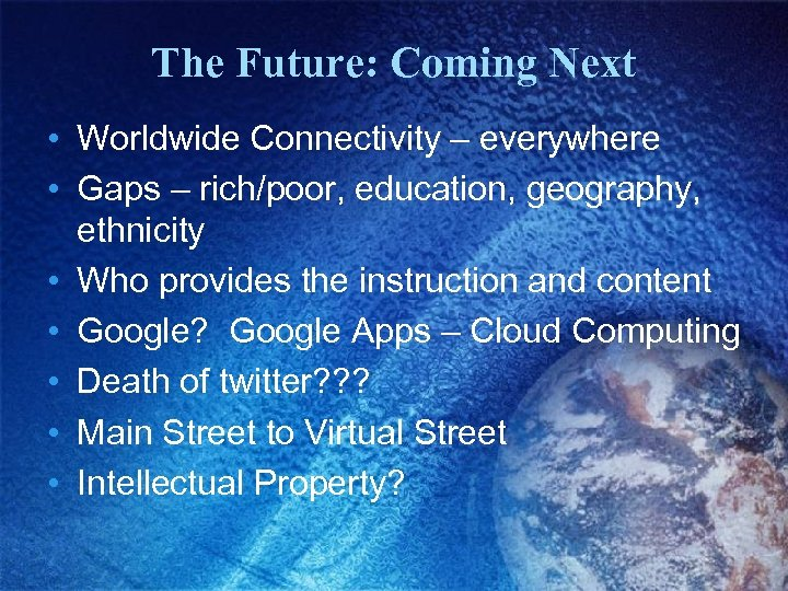 The Future: Coming Next • Worldwide Connectivity – everywhere • Gaps – rich/poor, education,