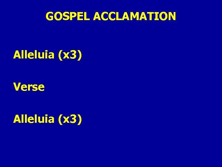 GOSPEL ACCLAMATION Alleluia (x 3) Verse Alleluia (x 3)