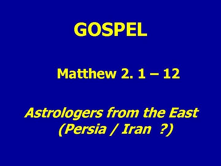 GOSPEL Matthew 2. 1 – 12 Astrologers from the East (Persia / Iran ?