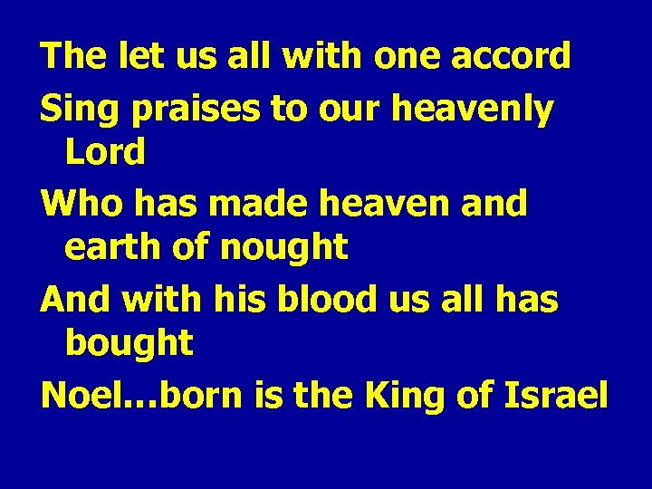 The let us all with one accord Sing praises to our heavenly Lord Who