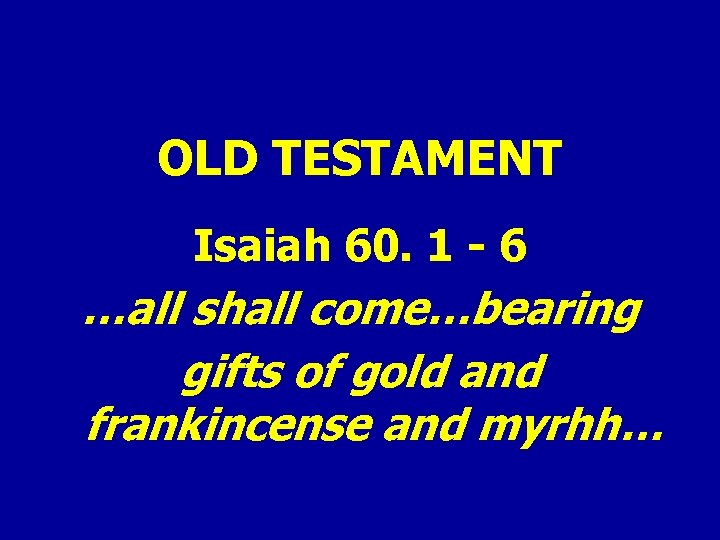 OLD TESTAMENT Isaiah 60. 1 - 6 …all shall come…bearing gifts of gold and