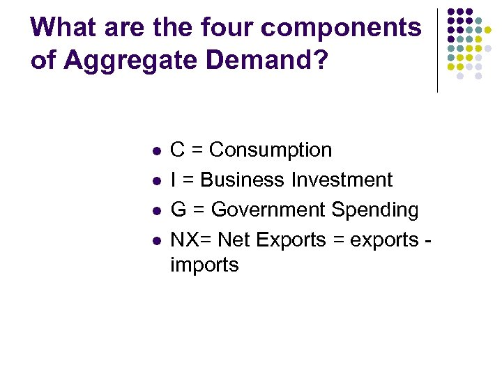 What are the four components of Aggregate Demand? l l C = Consumption I