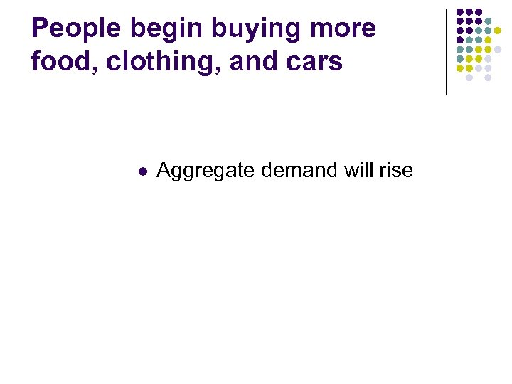 People begin buying more food, clothing, and cars l Aggregate demand will rise