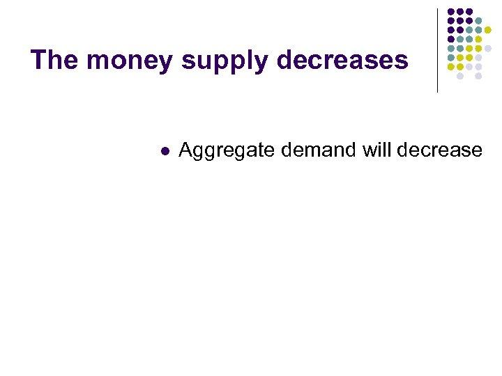 The money supply decreases l Aggregate demand will decrease