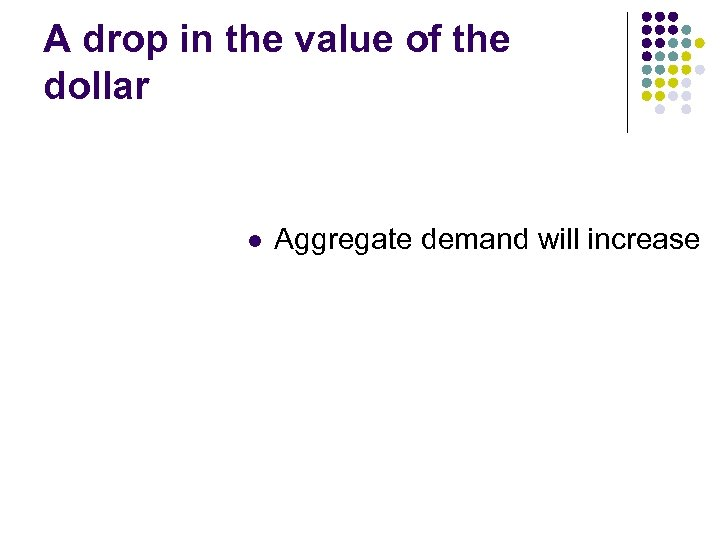 A drop in the value of the dollar l Aggregate demand will increase